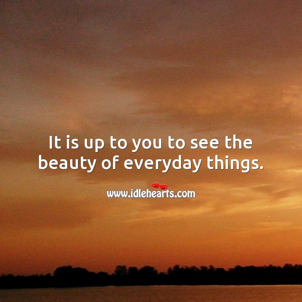 It is up to you to see the beauty of everyday things. Beauty Quotes Image
