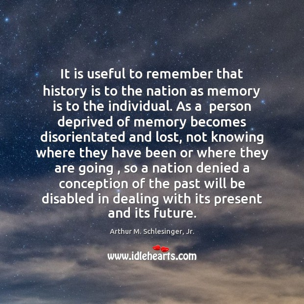 It is useful to remember that history is to the nation as Arthur M. Schlesinger, Jr. Picture Quote