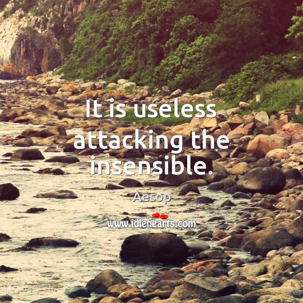 Image, It is useless attacking the insensible.