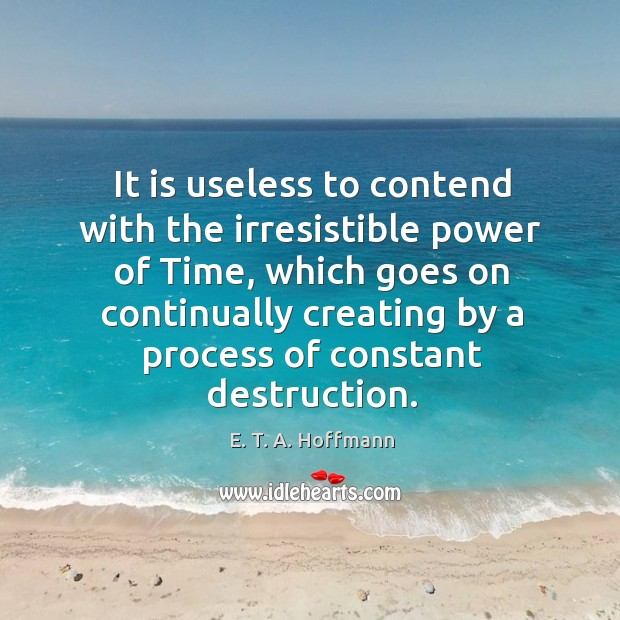 It is useless to contend with the irresistible power of time, which goes on continually creating by a process of constant destruction. E. T. A. Hoffmann Picture Quote