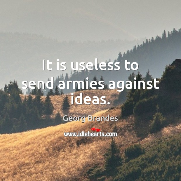 It is useless to send armies against ideas. Georg Brandes Picture Quote