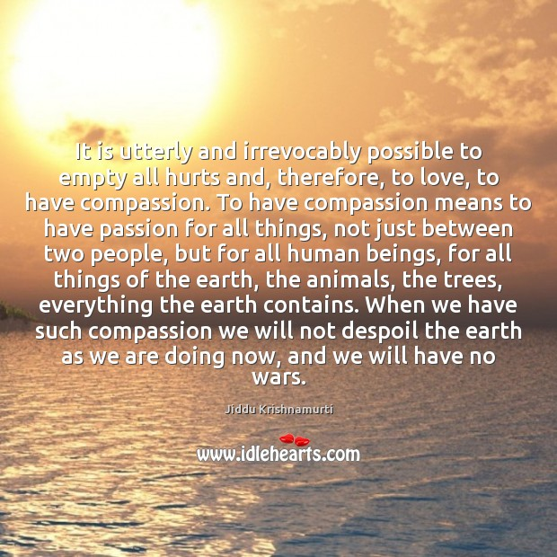 It is utterly and irrevocably possible to empty all hurts and, therefore, Jiddu Krishnamurti Picture Quote
