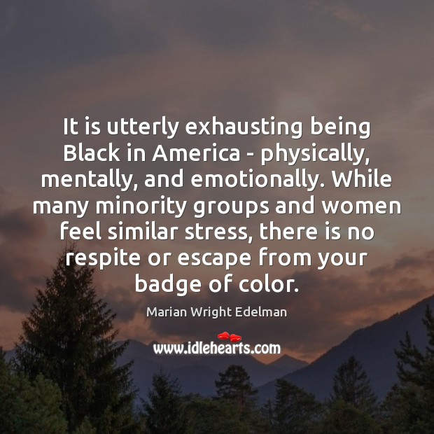 It is utterly exhausting being Black in America – physically, mentally, and Marian Wright Edelman Picture Quote