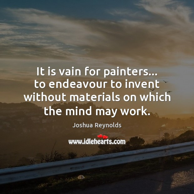 It is vain for painters… to endeavour to invent without materials on Joshua Reynolds Picture Quote