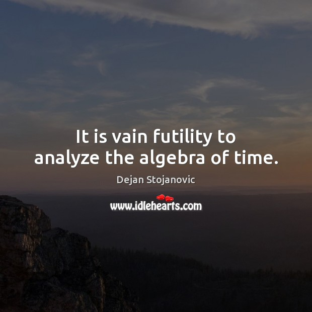 It is vain futility to analyze the algebra of time. Dejan Stojanovic Picture Quote