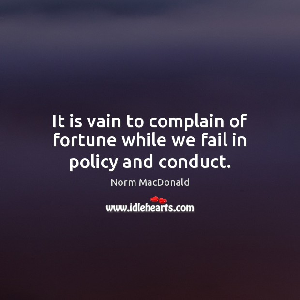 It is vain to complain of fortune while we fail in policy and conduct. Norm MacDonald Picture Quote