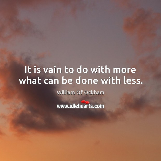 Image, It is vain to do with more what can be done with less.