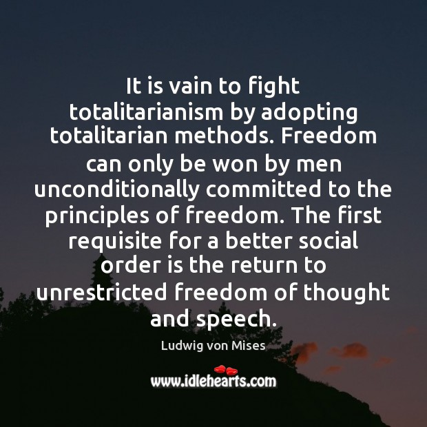 It is vain to fight totalitarianism by adopting totalitarian methods. Freedom can Image
