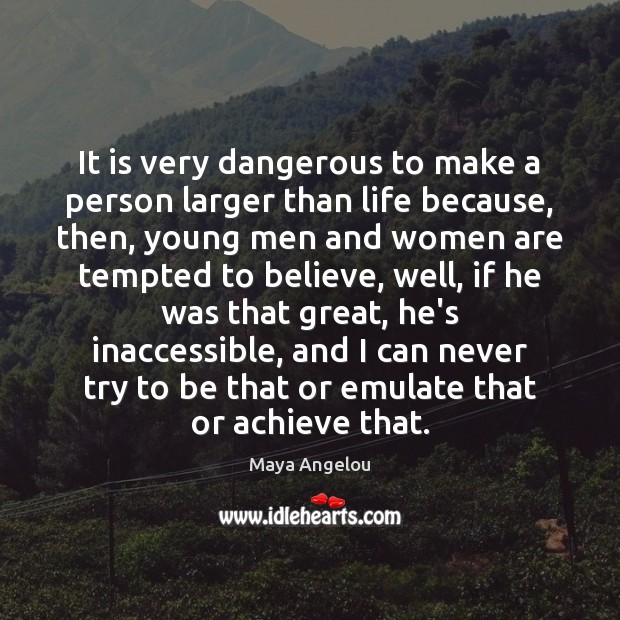 It is very dangerous to make a person larger than life because, Image