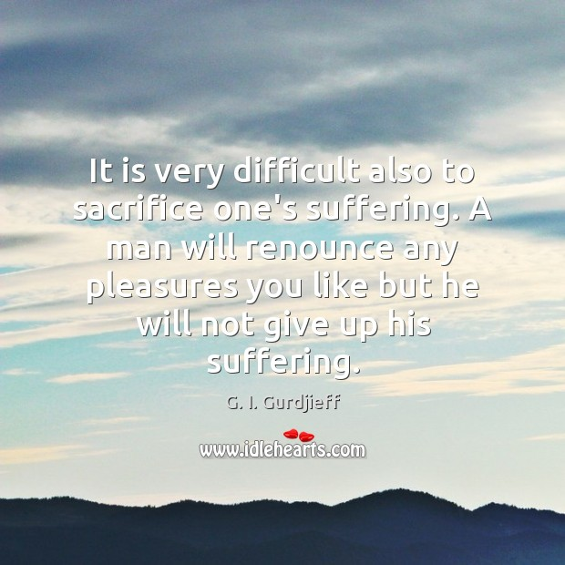 It is very difficult also to sacrifice one's suffering. A man will G. I. Gurdjieff Picture Quote