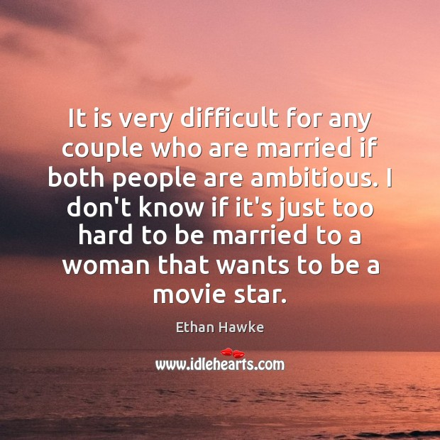 It is very difficult for any couple who are married if both Ethan Hawke Picture Quote