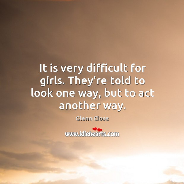 It is very difficult for girls. They're told to look one way, but to act another way. Image