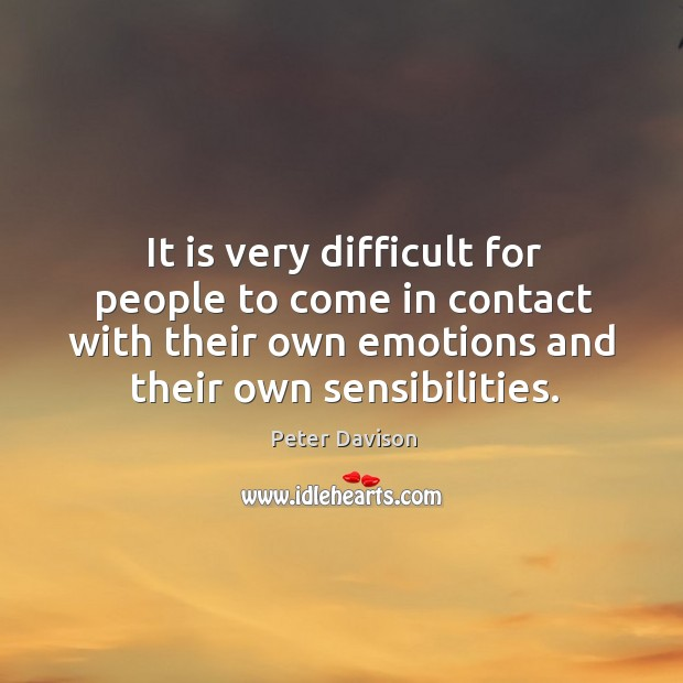 It is very difficult for people to come in contact with their own emotions and their own sensibilities. Image