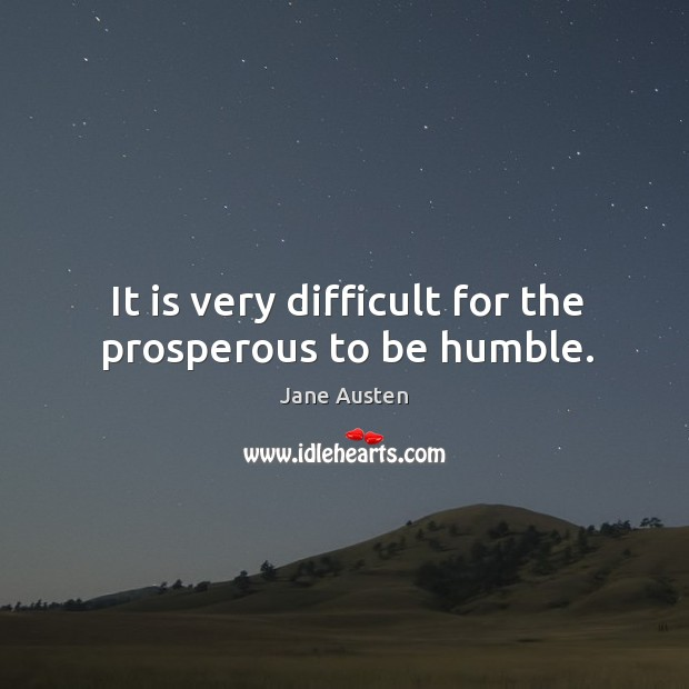 It is very difficult for the prosperous to be humble. Image