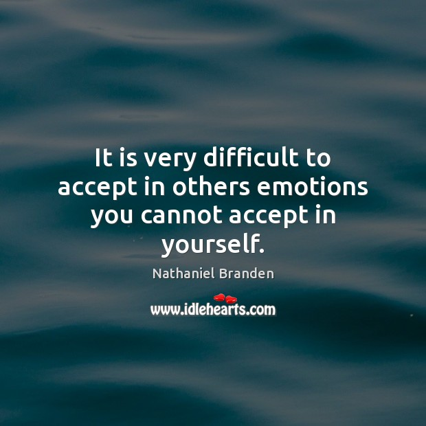 It is very difficult to accept in others emotions you cannot accept in yourself. Nathaniel Branden Picture Quote