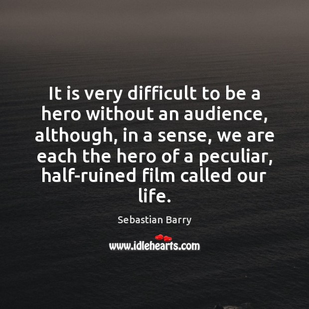 It is very difficult to be a hero without an audience, although, Sebastian Barry Picture Quote