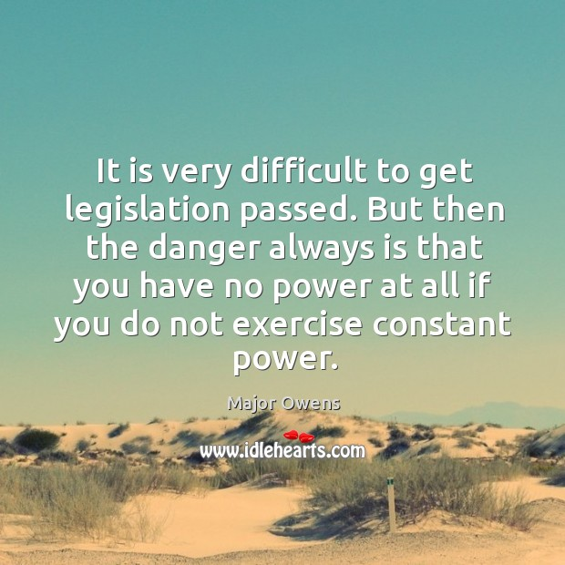 It is very difficult to get legislation passed. Major Owens Picture Quote