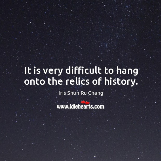 It is very difficult to hang onto the relics of history. Image