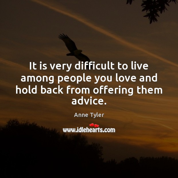 It is very difficult to live among people you love and hold Anne Tyler Picture Quote