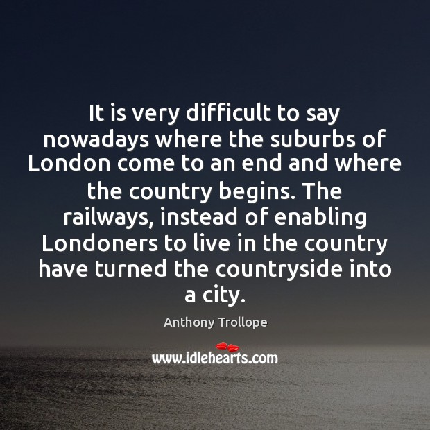 It is very difficult to say nowadays where the suburbs of London Anthony Trollope Picture Quote