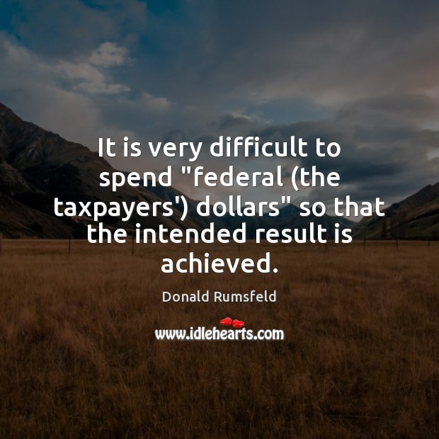 """It is very difficult to spend """"federal (the taxpayers') dollars"""" so that Donald Rumsfeld Picture Quote"""