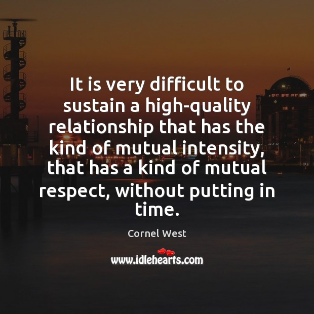 It is very difficult to sustain a high-quality relationship that has the Cornel West Picture Quote