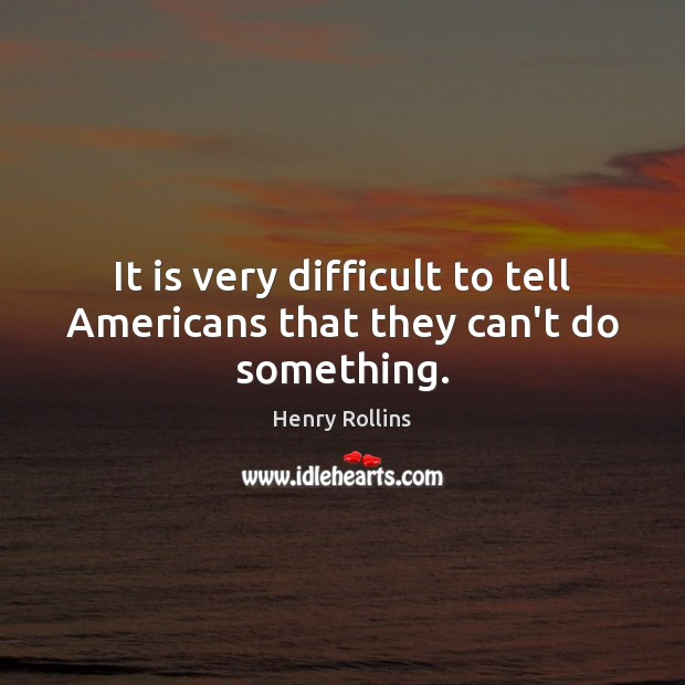It is very difficult to tell Americans that they can't do something. Image