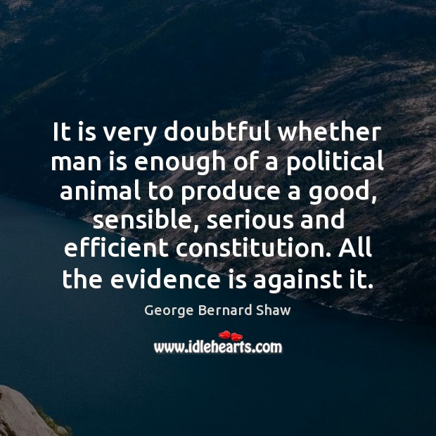 It is very doubtful whether man is enough of a political animal George Bernard Shaw Picture Quote