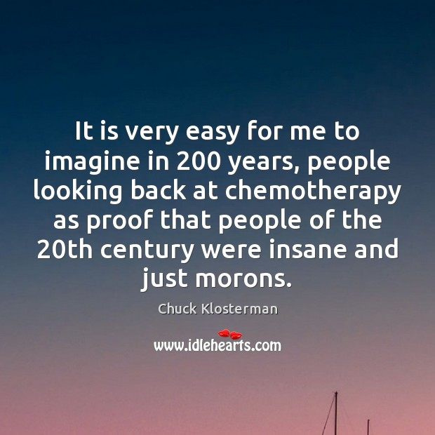 It is very easy for me to imagine in 200 years, people looking Image
