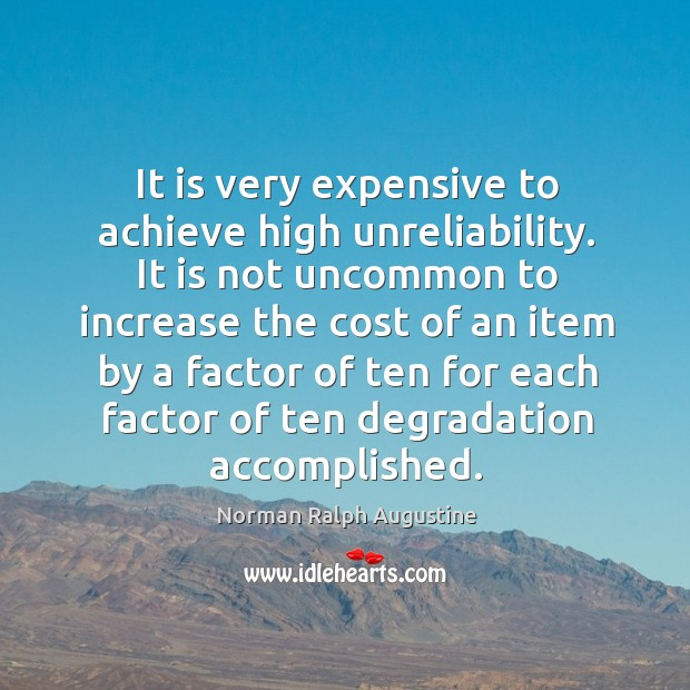 It is very expensive to achieve high unreliability. Norman Ralph Augustine Picture Quote
