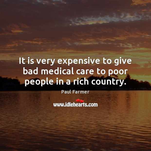 It is very expensive to give bad medical care to poor people in a rich country. Medical Quotes Image