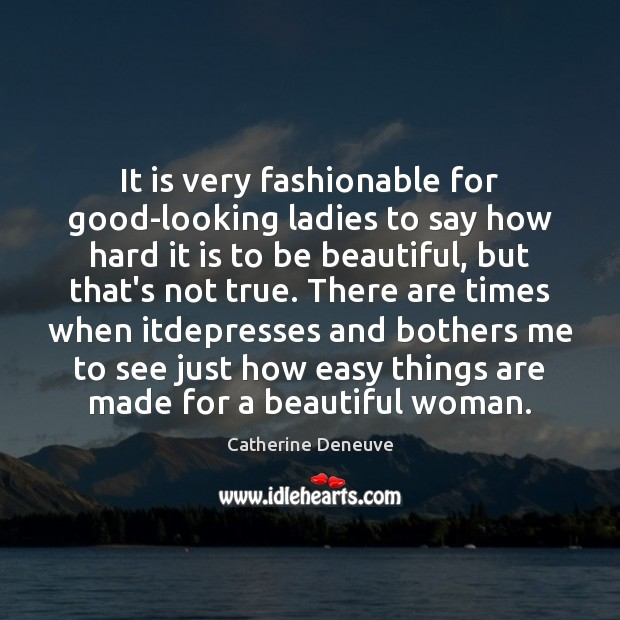 It is very fashionable for good-looking ladies to say how hard it Catherine Deneuve Picture Quote