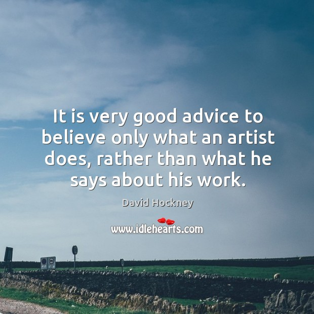 It is very good advice to believe only what an artist does, rather than what he says about his work. Image