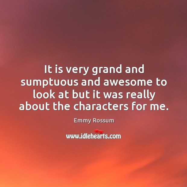 It is very grand and sumptuous and awesome to look at but it was really about the characters for me. Emmy Rossum Picture Quote