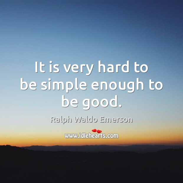 It is very hard to be simple enough to be good. Image