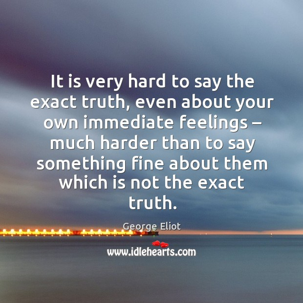 It is very hard to say the exact truth, even about your own immediate feelings Image
