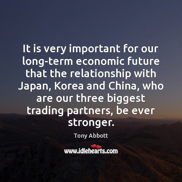 It is very important for our long-term economic future that the relationship Tony Abbott Picture Quote