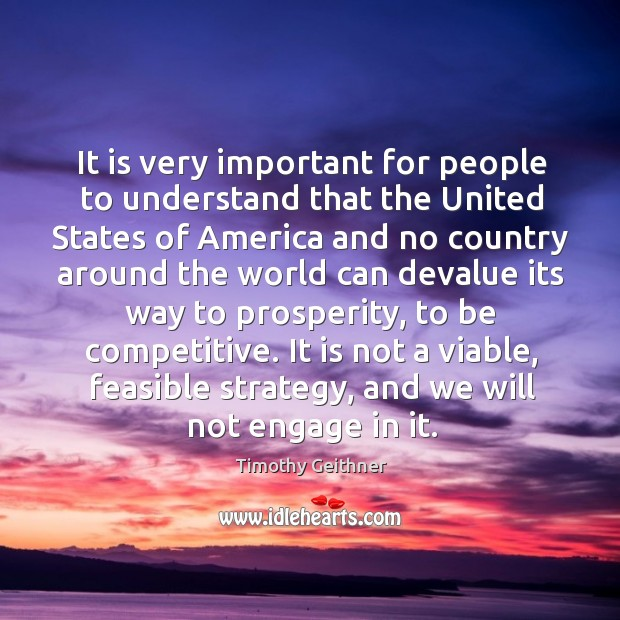 It is very important for people to understand that the united states of america and no Timothy Geithner Picture Quote