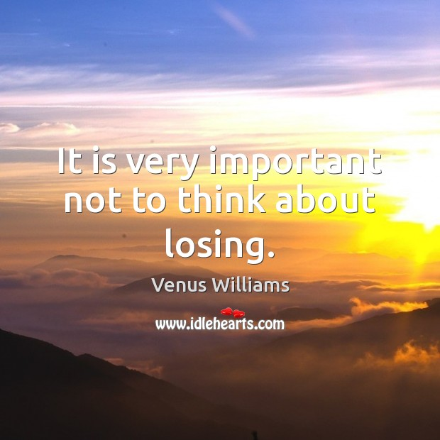 It is very important not to think about losing. Venus Williams Picture Quote