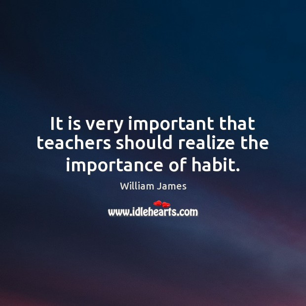 It is very important that teachers should realize the importance of habit. Image