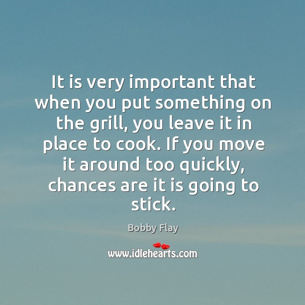 It is very important that when you put something on the grill, you leave it in place to cook. Bobby Flay Picture Quote