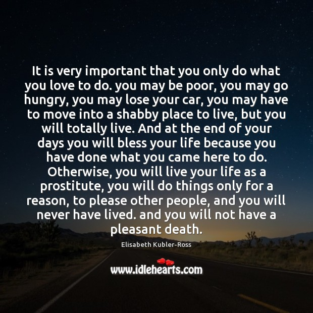 It is very important that you only do what you love to Elisabeth Kubler-Ross Picture Quote