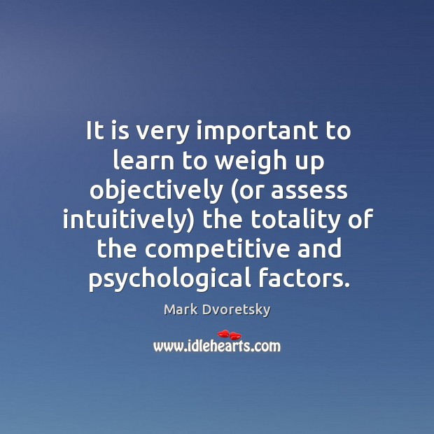 It is very important to learn to weigh up objectively (or assess Image