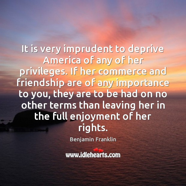 Image, It is very imprudent to deprive America of any of her privileges.