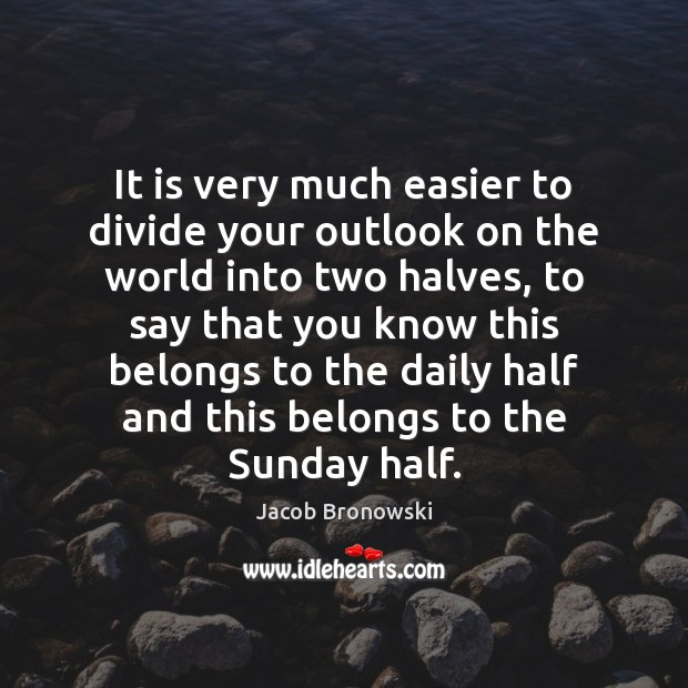 It is very much easier to divide your outlook on the world Image