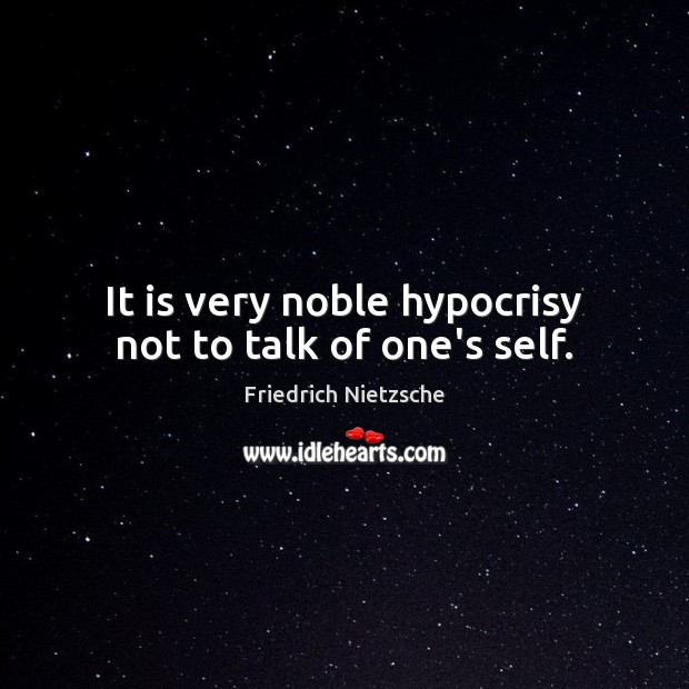 Image about It is very noble hypocrisy not to talk of one's self.