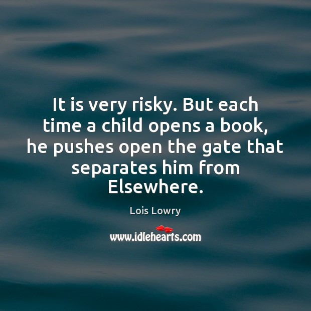 It is very risky. But each time a child opens a book, Lois Lowry Picture Quote