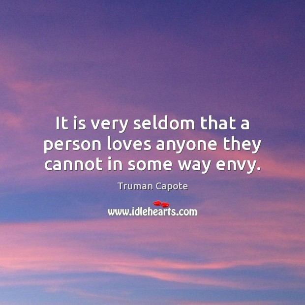 It is very seldom that a person loves anyone they cannot in some way envy. Truman Capote Picture Quote