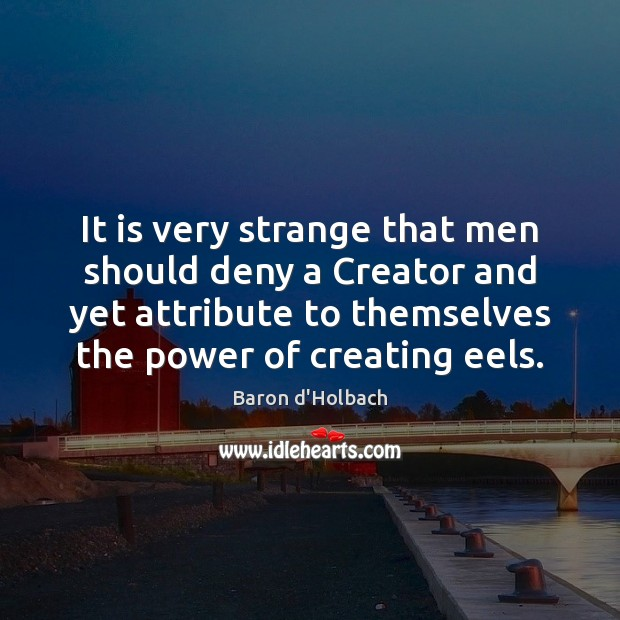 It is very strange that men should deny a Creator and yet Image
