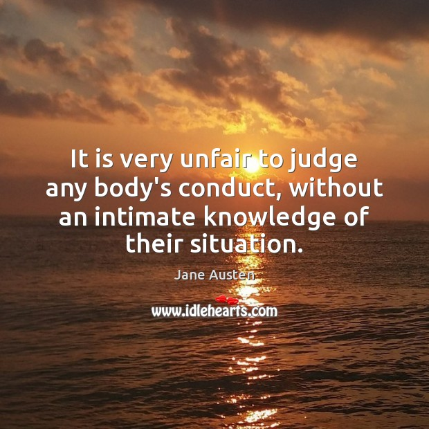 It is very unfair to judge any body's conduct, without an intimate Jane Austen Picture Quote